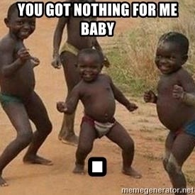 african children dancing - You got nothing for me baby .