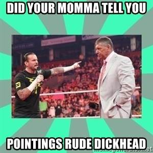 CM Punk Apologize! - DID YOUR MOMMA TELL YOU POINTINGS RUDE DICKHEAD