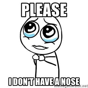 pleaseguy  - please i don't have a nose