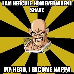 Inappropriate Nappa  - I AM HERCULE. HOWEVER WHEN I SHAVE  MY HEAD, I BECOME NAPPA