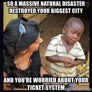 Skeptical third-world kid - So a massive natural disaster DESTROYED your biggest city and you're worried about your ticket system