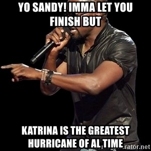 Kanye West - Yo Sandy! Imma let you finish but Katrina is the greatest hurricane of al time