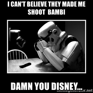 Sad Trooper - i can't believe they made me shoot  bambi Damn you disney...