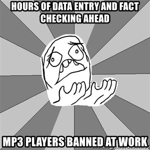 Whyyy??? - hours of data entry and fact checking ahead Mp3 players banned at work
