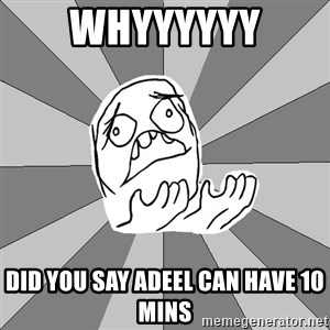 Whyyy??? - WHYYYYYY DID YOU SAY ADEEL CAN HAVE 10 MINS