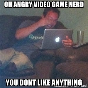 Meme Dad - Oh Angry Video Game Nerd You dont like anything