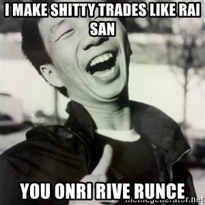Troll Asian - i make shitty trades like rai san you onri rive runce