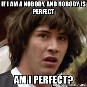 Conspiracy Keanu - If I am a nobody, and nobody is perfect AM I PERFECT?