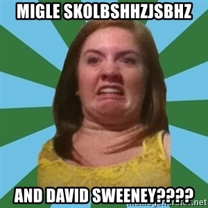Disgusted Ginger - MIGLE SKOLBSHHZJSBHZ AND DAVID SWEENEY????