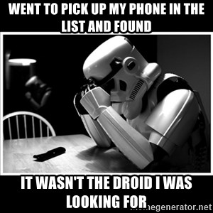 sad stormtrooper - Went To pick up my phone in the list and found It wasn't the droid I was looking for