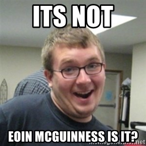 Seemingly Good Guy Dave - ITS NOT  EOIN MCGUINNESS IS IT?