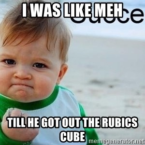 success baby - I was like meh till he got out the rubics cube
