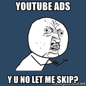 Y U No - youtube ads y u no let me skip?