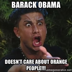 Pauly D - barack obama  doesn't care about orange people!!!