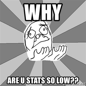 Whyyy??? - why are u stats so low??