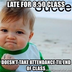 success baby - LATE FOR 8:50 CLASS dOESN'T TAKE ATTENDANCE TIL END OF CLASS