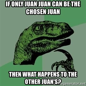 Raptor - IF ONLY JUAN JUAN CAN BE THE CHOSEN JUAN THEN WHAT HAPPENS TO THE OTHER JUAN's?