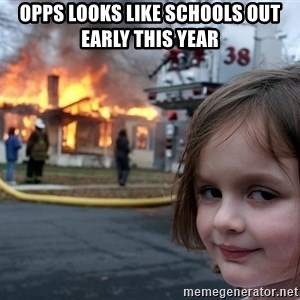 Disaster Girl - OPPS LOOKS LIKE SCHOOLS OUT EARLY THIS YEAR