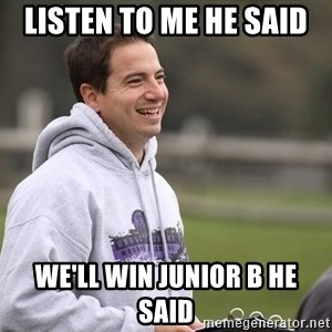 Empty Promises Coach - LISTEN TO ME HE SAID  WE'LL WIN JUNIOR B HE SAID