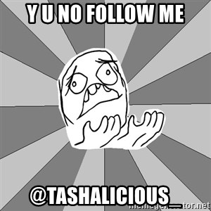 Whyyy??? - Y U NO FOLLOW ME @TASHALICIOUS_
