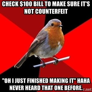 "Retail Robin - check $100 bill to make sure it's not COUNTERFEIT  ""Oh I just finished making it"" haha never heard that one before."