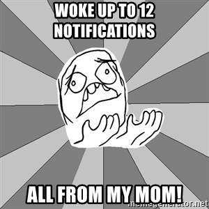 Whyyy??? - Woke up to 12 notifications all from my mom!