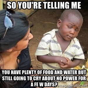 Skeptical Third world Child - So you're telling me You have plenty of food and water but still going to cry about no power for a fe w days?