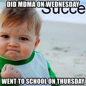success baby - Did MDMA on Wednesday Went To school on Thursday
