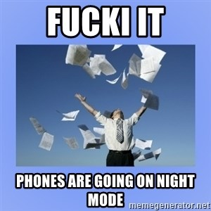 Throwing papers - fucki it phones are going on night mode