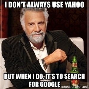 The Most Interesting Man In The World - I don't always use yahoo but when i do, it's to search for google