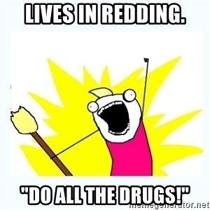 "All the things - LIVES IN REDDING. ""DO ALL THE DRUGS!"""