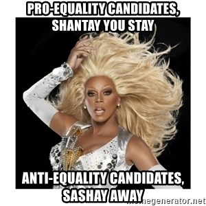 Rupaul Fabulous - Pro-equality candidates, shantay you stay anti-equality candidates, sashay away