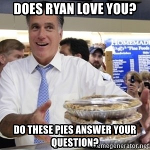 Romney with pies - Does Ryan love you?  Do these pies answer your qUestion?