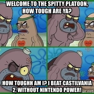 How tough are you - Welcome to the spitty platoon, how tough are ya? how Toughh am i? I beat castilvania 2, Without nintendo power!