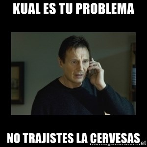 I will find you and kill you - kual es tu problema no trajistes la cervesas