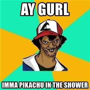 Dat Ash - Ay gurl Imma pikachu in the shower