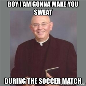 The Non-Molesting Priest - Boy i am gonna make you sweat during the soccer match