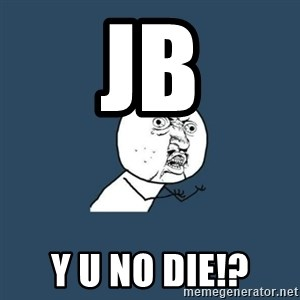 y you no - JB Y U NO DIE!?