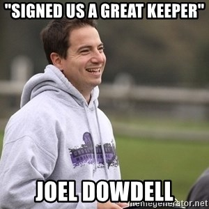 "Empty Promises Coach - ""SIGNED US A GREAT KEEPER"" JOEL DOWDELL"