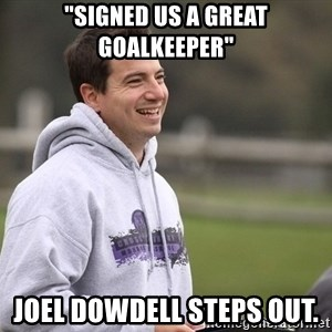 """Empty Promises Coach - """"SIGNED US A GREAT GOALKEEPER"""" JOEL DOWDELL STEPS OUT."""