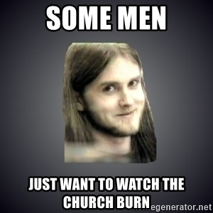 Typical Varg - Some men Just want to watch thE chUrch burn