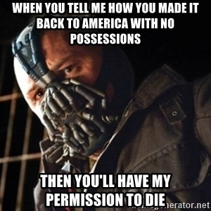 Only then you have my permission to die - when you tell me how you made it back to america with no possessions then you'll have my permission to die