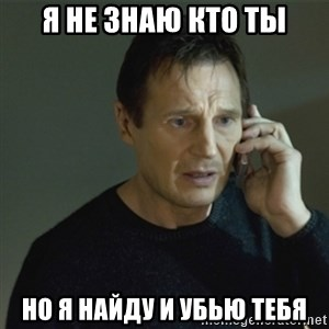 I don't know who you are... - Я не знаю кто ты но я найду и убью тебя