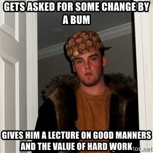 Scumbag Steve - gets asked for some change by a bum gives him a lecture on good manners and the value of hard work