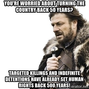 Winter is Coming - You're worried about turning the country back 50 years? Targeted killings and indefinite detentions have already set human rights back 500 years!