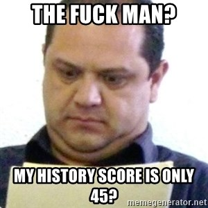 dubious history teacher - THE FUCK MAN? MY HISTORY SCORE IS ONLY 45?
