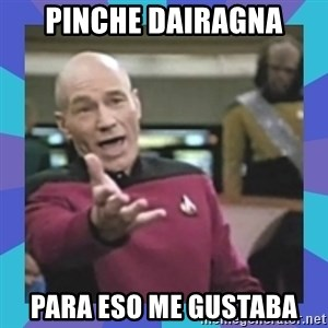 what  the fuck is this shit? - pinche dairagna para eso me gustaba