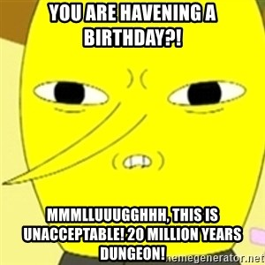 LEMONGRAB - you are havening a birthday?! Mmmlluuugghhh, this is unacceptable! 20 million years dungeon!