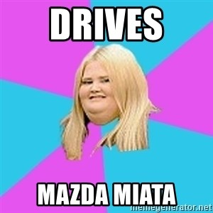 Fat Girl - drives  mazda miata