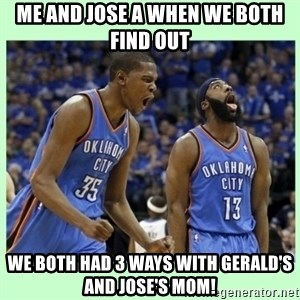 durant harden - ME AND JOSE A WHEN WE BOTH FIND OUT WE BOTH HAD 3 WAYS WITH GERALD'S AND JOSE'S MOM!